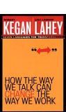 How the Way We Talk Can Change the Way We Work: Seven Languages for Transformation by Robert Kegan and Lisa Laskow Lahey